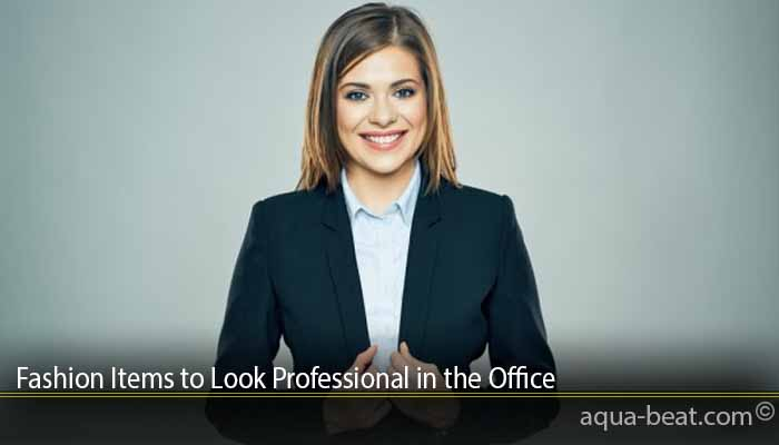 Fashion Items to Look Professional in the Office